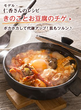 モデル・仁香さんのレシピ きのことお豆腐のチゲ