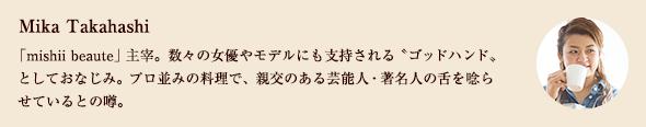 Mika Takahashi 「mishii beaute」主宰。数々の女優やモデルにも支持される〝ゴッドハンド〟としておなじみ。プロ並みの料理で、親交のある芸能人・著名人の舌を唸らせているとの噂。
